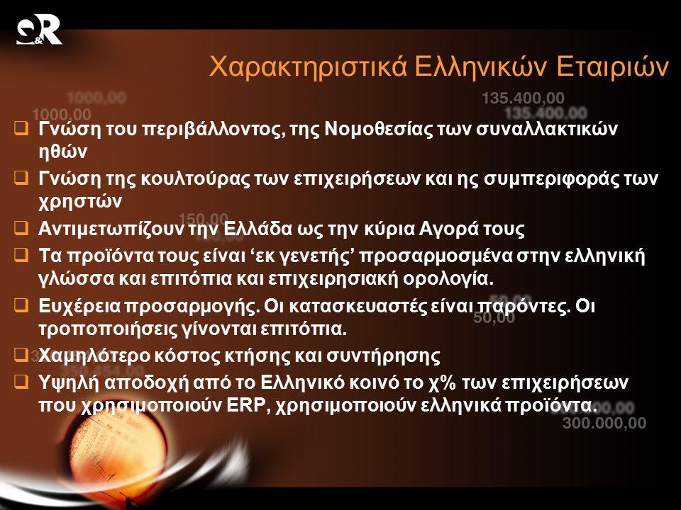 Χαρακτηριστικά Ελληνικών Εταιριών  Γνώση του περιβάλλοντος, της Νομοθεσίας των συναλλακτικών ηθών  Γνώση της κουλτούρας των επιχειρήσεων και ης συμπεριφοράς των χρηστών  Αντιμετωπίζουν την Ελλάδα ως την κύρια Αγορά τους  Τα προϊόντα τους είναι 'εκ γενετής' προσαρμοσμένα στην ελληνική γλώσσα και επιτόπια και επιχειρησιακή ορολογία.