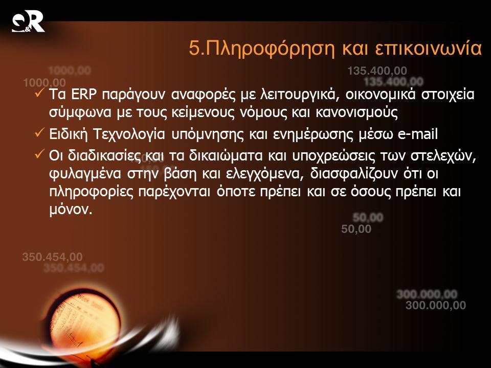 5.Πληροφόρηση και επικοινωνία Τα ERP παράγουν αναφορές με λειτουργικά, οικονομικά στοιχεία σύμφωνα με τους κείμενους νόμους και κανονισμούς Ειδική Τεχνολογία υπόμνησης και ενημέρωσης μέσω e-mail Οι διαδικασίες και τα δικαιώματα και υποχρεώσεις των στελεχών, φυλαγμένα στην βάση και ελεγχόμενα, διασφαλίζουν ότι οι πληροφορίες παρέχονται όποτε πρέπει και σε όσους πρέπει και μόνον.