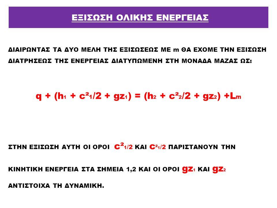 ΔΙΑΙΡΩΝΤΑΣ ΤΑ ΔΥΟ ΜΕΛΗ ΤΗΣ ΕΞΙΣΩΣΕΩΣ ΜΕ m ΘΑ ΕΧΟΜΕ ΤΗΝ ΕΞΙΣΩΣΗ ΔΙΑΤΡΗΣΕΩΣ ΤΗΣ ΕΝΕΡΓΕΙΑΣ ΔΙΑΤΥΠΩΜΕΝΗ ΣΤΗ ΜΟΝΑΔΑ ΜΑΖΑΣ ΩΣ: q + (h 1 + c² 1 /2 + gz 1 ) =