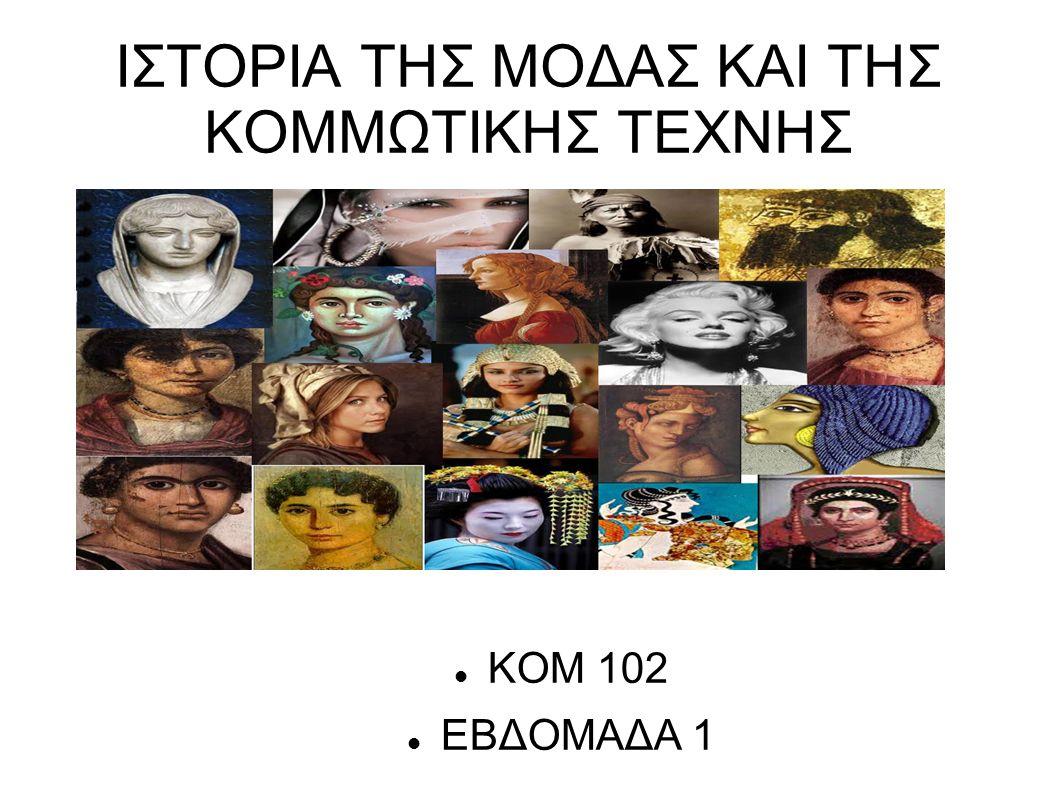 ΙΣΤΟΡΙΑ ΤΗΣ ΜΟΔΑΣ ΚΑΙ ΤΗΣ ΚΟΜΜΩΤΙΚΗΣ ΤΕΧΝΗΣ ΚΟΜ 102 ΕΒΔΟΜΑΔΑ 1