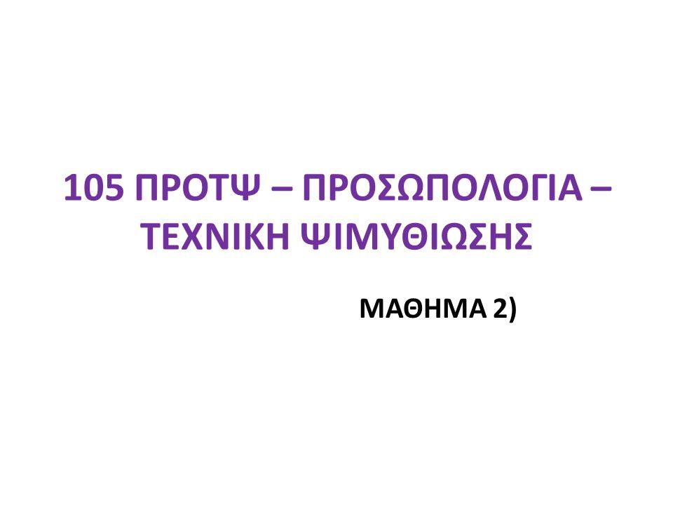 105 ΠΡΟΤΨ – ΠΡΟΣΩΠΟΛΟΓΙΑ – ΤΕΧΝΙΚΗ ΨΙΜΥΘΙΩΣΗΣ ΜΑΘΗΜΑ 2)