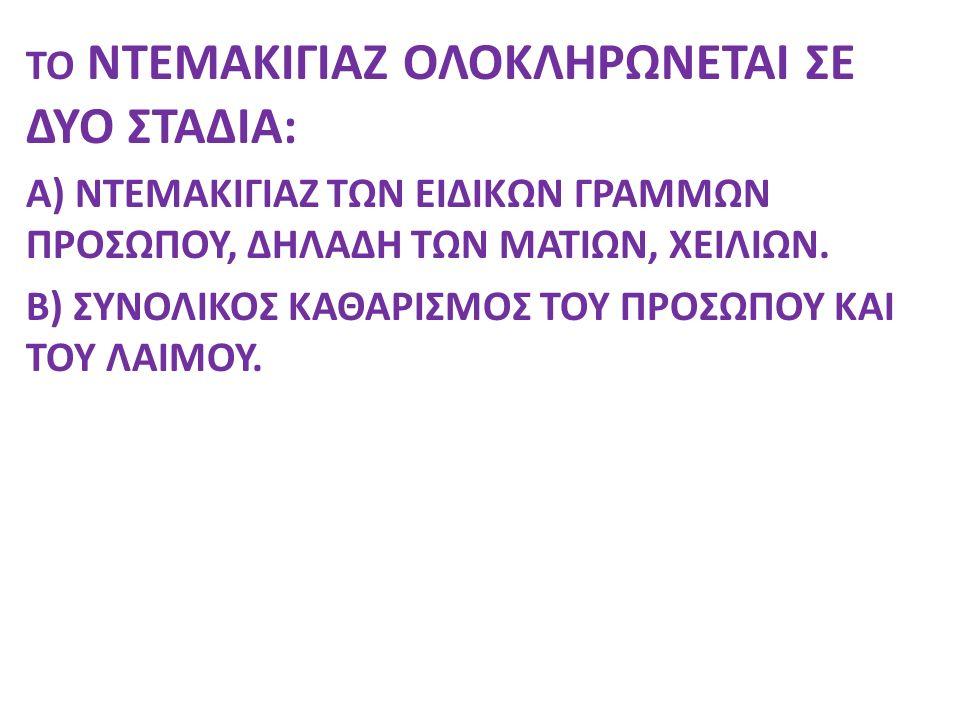 ΤΟ ΝΤΕΜΑΚΙΓΙΑΖ ΟΛΟΚΛΗΡΩΝΕΤΑΙ ΣΕ ΔΥΟ ΣΤΑΔΙΑ: A) ΝΤΕΜΑΚΙΓΙΑΖ ΤΩΝ ΕΙΔΙΚΩΝ ΓΡΑΜΜΩΝ ΠΡΟΣΩΠΟΥ, ΔΗΛΑΔΗ ΤΩΝ ΜΑΤΙΩΝ, ΧΕΙΛΙΩΝ. Β) ΣΥΝΟΛΙΚΟΣ ΚΑΘΑΡΙΣΜΟΣ ΤΟΥ ΠΡΟΣΩ