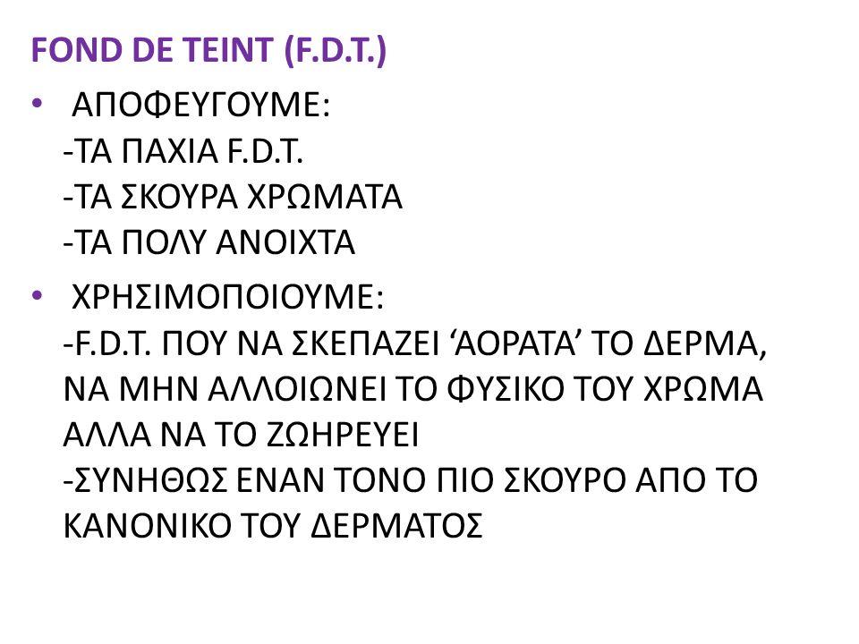 FOND DE TEINT (F.D.T.) ΑΠΟΦΕΥΓΟΥΜΕ: -ΤΑ ΠΑΧΙΑ F.D.T. -ΤΑ ΣΚΟΥΡΑ ΧΡΩΜΑΤΑ -ΤΑ ΠΟΛΥ ΑΝΟΙΧΤΑ ΧΡΗΣΙΜΟΠΟΙΟΥΜΕ: -F.D.T. ΠΟΥ ΝΑ ΣΚΕΠΑΖΕΙ 'ΑΟΡΑΤΑ' ΤΟ ΔΕΡΜΑ, ΝΑ