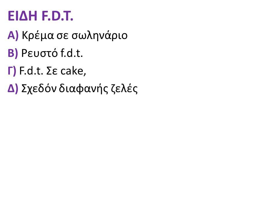 ΕΙΔΗ F.D.T. Α) Κρέμα σε σωληνάριο Β) Ρευστό f.d.t. Γ) F.d.t. Σε cake, Δ) Σχεδόν διαφανής ζελές
