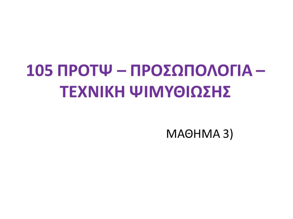 105 ΠΡΟΤΨ – ΠΡΟΣΩΠΟΛΟΓΙΑ – ΤΕΧΝΙΚΗ ΨΙΜΥΘΙΩΣΗΣ ΜΑΘΗΜΑ 3)