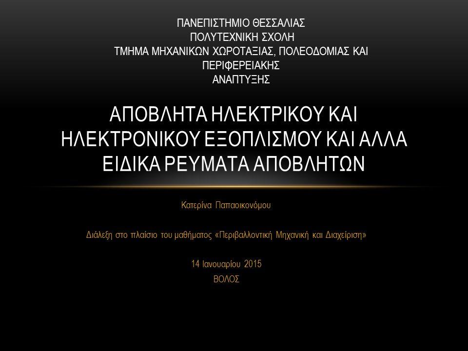 Κατερίνα Παπαοικονόμου Διάλεξη στο πλαίσιο του μαθήματος «Περιβαλλοντική Μηχανική και Διαχείριση» 14 Ιανουαρίου 2015 ΒΟΛΟΣ ΑΠΟΒΛΗΤΑ ΗΛΕΚΤΡΙΚΟΥ ΚΑΙ ΗΛΕΚΤΡΟΝΙΚΟΥ ΕΞΟΠΛΙΣΜΟΥ ΚΑΙ ΑΛΛΑ ΕΙΔΙΚΑ ΡΕΥΜΑΤΑ ΑΠΟΒΛHΤΩΝ ΠΑΝΕΠΙΣΤΗΜΙΟ ΘΕΣΣΑΛΙΑΣ ΠΟΛΥΤΕΧΝΙΚΗ ΣΧΟΛΗ ΤΜΗΜΑ ΜΗΧΑΝΙΚΩΝ ΧΩΡΟΤΑΞΙΑΣ, ΠΟΛΕΟΔΟΜΙΑΣ ΚΑΙ ΠΕΡΙΦΕΡΕΙΑΚΗΣ ΑΝΑΠΤΥΞΗΣ