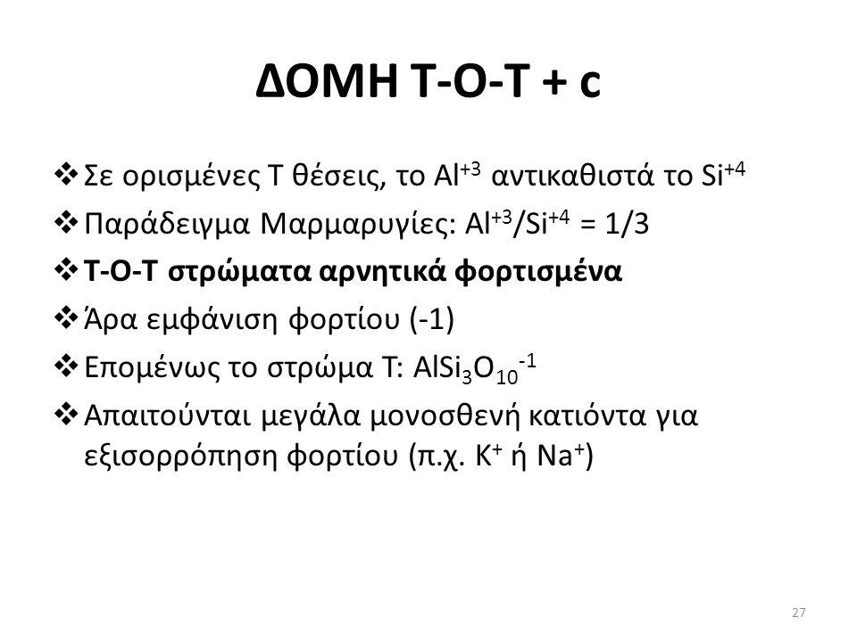 ΔΟΜΗ Τ-Ο-T + c  Σε ορισμένες Τ θέσεις, το Al +3 αντικαθιστά το Si +4  Παράδειγμα Μαρμαρυγίες: Al +3 /Si +4 = 1/3  T-O-T στρώματα αρνητικά φορτισμένα  Άρα εμφάνιση φορτίου (-1)  Επομένως το στρώμα Τ: AlSi 3 O 10 -1  Απαιτούνται μεγάλα μονοσθενή κατιόντα για εξισορρόπηση φορτίου (π.χ.