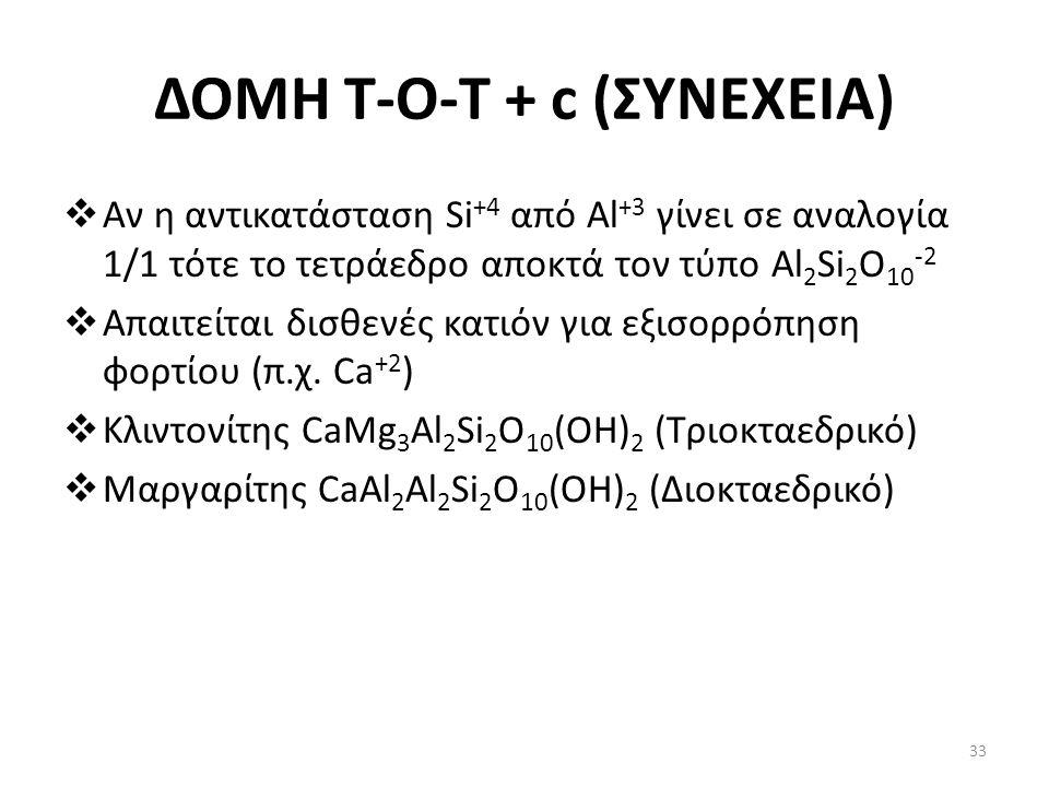 ΔΟΜΗ Τ-Ο-T + c (ΣΥΝΕΧΕΙΑ)  Αν η αντικατάσταση Si +4 από Al +3 γίνει σε αναλογία 1/1 τότε το τετράεδρο αποκτά τον τύπο Al 2 Si 2 O 10 -2  Απαιτείται δισθενές κατιόν για εξισορρόπηση φορτίου (π.χ.