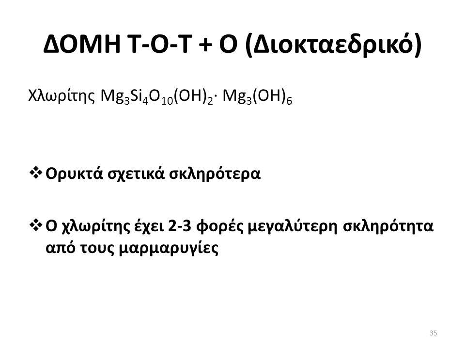 ΔΟΜΗ Τ-Ο-T + O (Διοκταεδρικό) Χλωρίτης Mg 3 Si 4 O 10 (OH) 2 · Mg 3 (OH) 6  Ορυκτά σχετικά σκληρότερα  Ο χλωρίτης έχει 2-3 φορές μεγαλύτερη σκληρότητα από τους μαρμαρυγίες 35