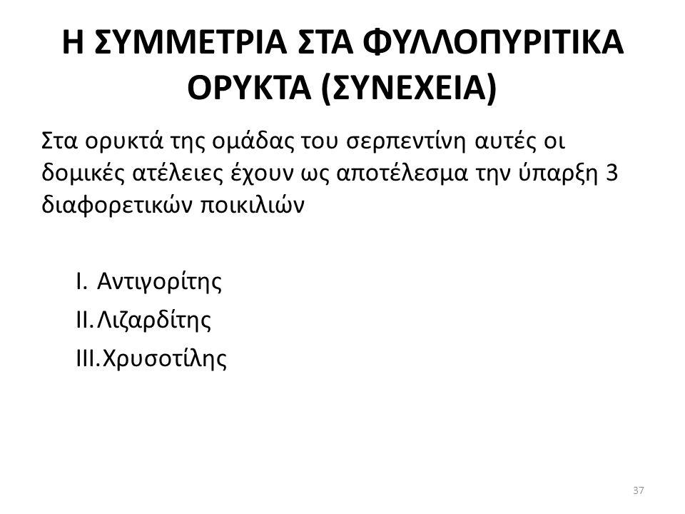 Η ΣΥΜΜΕΤΡΙΑ ΣΤΑ ΦΥΛΛΟΠΥΡΙΤΙΚΑ ΟΡΥΚΤΑ (ΣΥΝΕΧΕΙΑ) Στα ορυκτά της ομάδας του σερπεντίνη αυτές οι δομικές ατέλειες έχουν ως αποτέλεσμα την ύπαρξη 3 διαφορετικών ποικιλιών I.Αντιγορίτης II.Λιζαρδίτης III.Χρυσοτίλης 37