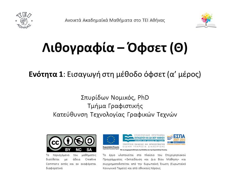 Λιθογραφία – Όφσετ (Θ) Ενότητα 1: Εισαγωγή στη μέθοδο όφσετ (α' μέρος) Σπυρίδων Νομικός, PhD Τμήμα Γραφιστικής Κατεύθυνση Τεχνολογίας Γραφικών Τεχνών Ανοικτά Ακαδημαϊκά Μαθήματα στο ΤΕΙ Αθήνας Το περιεχόμενο του μαθήματος διατίθεται με άδεια Creative Commons εκτός και αν αναφέρεται διαφορετικά Το έργο υλοποιείται στο πλαίσιο του Επιχειρησιακού Προγράμματος «Εκπαίδευση και Δια Βίου Μάθηση» και συγχρηματοδοτείται από την Ευρωπαϊκή Ένωση (Ευρωπαϊκό Κοινωνικό Ταμείο) και από εθνικούς πόρους.