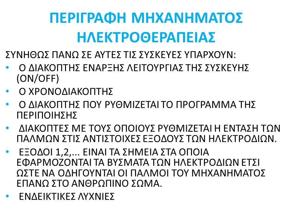 ΠΕΡΙΓΡΑΦΗ ΜΗΧΑΝΗΜΑΤΟΣ ΗΛΕΚΤΡΟΘΕΡΑΠΕΙΑΣ ΣΥΝΗΘΩΣ ΠΑΝΩ ΣΕ ΑΥΤΕΣ ΤΙΣ ΣΥΣΚΕΥΕΣ ΥΠΑΡΧΟΥΝ: Ο ΔΙΑΚΟΠΤΗΣ ΕΝΑΡΞΗΣ ΛΕΙΤΟΥΡΓΙΑΣ ΤΗΣ ΣΥΣΚΕΥΗΣ (ON/OFF) Ο ΧΡΟΝΟΔΙΑΚΟΠΤΗΣ Ο ΔΙΑΚΟΠΤΗΣ ΠΟΥ ΡΥΘΜΙΖΕΤΑΙ ΤΟ ΠΡΟΓΡΑΜΜΑ ΤΗΣ ΠΕΡΙΠΟΙΗΣΗΣ ΔΙΑΚΟΠΤΕΣ ΜΕ ΤΟΥΣ ΟΠΟΙΟΥΣ ΡΥΘΜΙΖΕΤΑΙ Η ΕΝΤΑΣΗ ΤΩΝ ΠΑΛΜΩΝ ΣΤΙΣ ΑΝΤΙΣΤΟΙΧΕΣ ΕΞΟΔΟΥΣ ΤΩΝ ΗΛΕΚΤΡΟΔΙΩΝ.