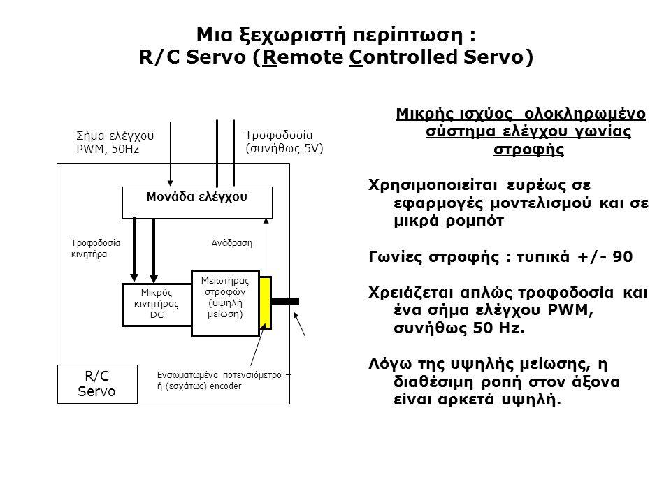 Μια ξεχωριστή περίπτωση : R/C Servo (Remote Controlled Servo) Μικρής ισχύος ολοκληρωμένο σύστημα ελέγχου γωνίας στροφής Χρησιμοποιείται ευρέως σε εφαρμογές μοντελισμού και σε μικρά ρομπότ Γωνίες στροφής : τυπικά +/- 90 Χρειάζεται απλώς τροφοδοσία και ένα σήμα ελέγχου PWM, συνήθως 50 Hz.