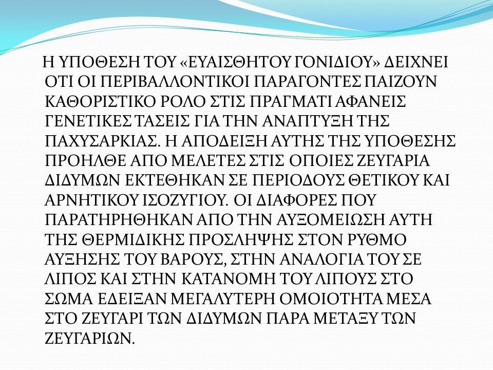 Η ΥΠΟΘΕΣΗ ΤΟΥ «ΕΥΑΙΣΘΗΤΟΥ ΓΟΝΙΔΙΟΥ» ΔΕΙΧΝΕΙ ΟΤΙ ΟΙ ΠΕΡΙΒΑΛΛΟΝΤΙΚΟΙ ΠΑΡΑΓΟΝΤΕΣ ΠΑΙΖΟΥΝ ΚΑΘΟΡΙΣΤΙΚΟ ΡΟΛΟ ΣΤΙΣ ΠΡΑΓΜΑΤΙ ΑΦΑΝΕΙΣ ΓΕΝΕΤΙΚΕΣ ΤΑΣΕΙΣ ΓΙΑ ΤΗΝ ΑΝΑΠΤΥΞΗ ΤΗΣ ΠΑΧΥΣΑΡΚΙΑΣ.