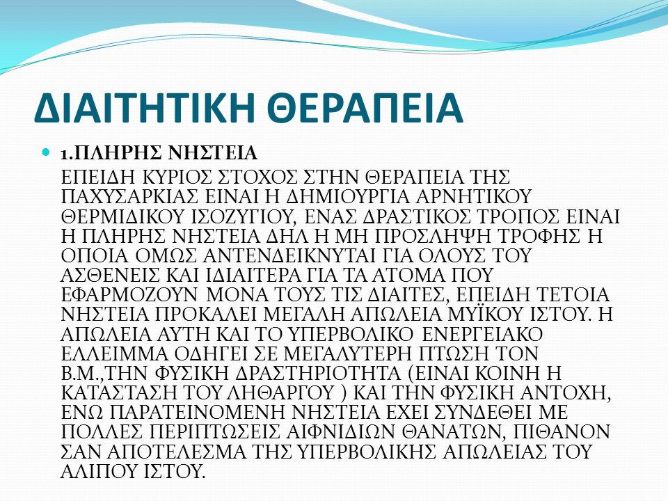 ΔΙΑΙΤΗΤΙΚΗ ΘΕΡΑΠΕΙΑ 1.ΠΛΗΡΗΣ ΝΗΣΤΕΙΑ ΕΠΕΙΔΗ ΚΥΡΙΟΣ ΣΤΟΧΟΣ ΣΤΗΝ ΘΕΡΑΠΕΙΑ ΤΗΣ ΠΑΧΥΣΑΡΚΙΑΣ ΕΙΝΑΙ Η ΔΗΜΙΟΥΡΓΙΑ ΑΡΝΗΤΙΚΟΥ ΘΕΡΜΙΔΙΚΟΥ ΙΣΟΖΥΓΙΟΥ, ΕΝΑΣ ΔΡΑΣΤΙΚΟΣ ΤΡΟΠΟΣ ΕΙΝΑΙ Η ΠΛΗΡΗΣ ΝΗΣΤΕΙΑ ΔΗΛ Η ΜΗ ΠΡΟΣΛΗΨΗ ΤΡΟΦΗΣ Η ΟΠΟΙΑ ΟΜΩΣ ΑΝΤΕΝΔΕΙΚΝΥΤΑΙ ΓΙΑ ΟΛΟΥΣ ΤΟΥ ΑΣΘΕΝΕΙΣ ΚΑΙ ΙΔΙΑΙΤΕΡΑ ΓΙΑ ΤΑ ΑΤΟΜΑ ΠΟΥ ΕΦΑΡΜΟΖΟΥΝ ΜΟΝΑ ΤΟΥΣ ΤΙΣ ΔΙΑΙΤΕΣ, ΕΠΕΙΔΗ ΤΕΤΟΙΑ ΝΗΣΤΕΙΑ ΠΡΟΚΑΛΕΙ ΜΕΓΑΛΗ ΑΠΩΛΕΙΑ ΜΥΪΚΟΥ ΙΣΤΟΥ.