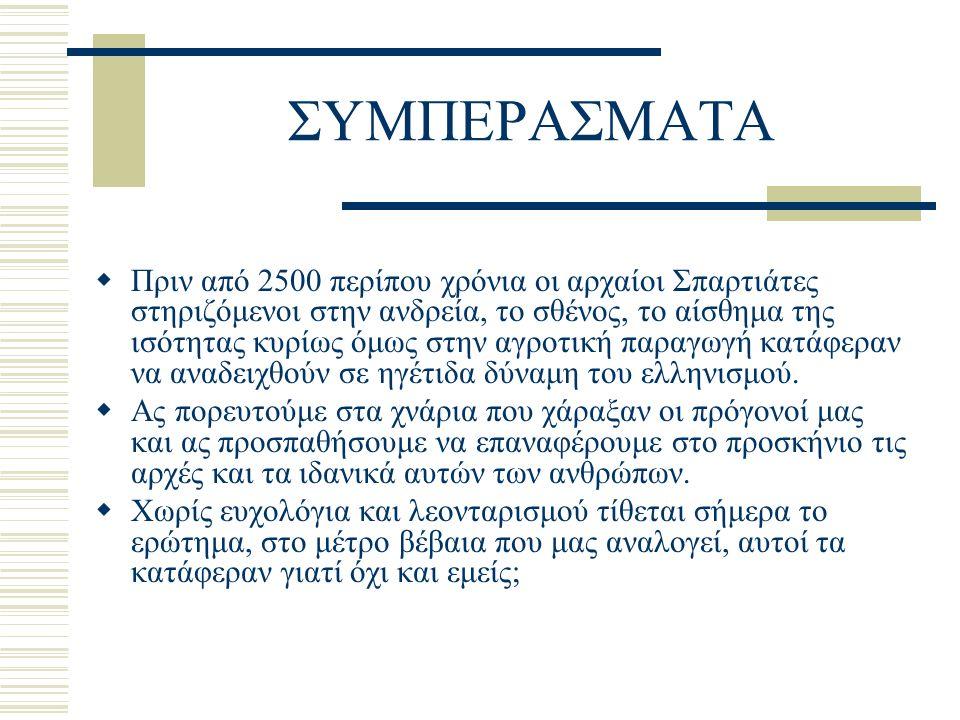 ΣΥΜΠΕΡΑΣΜΑΤΑ  Πριν από 2500 περίπου χρόνια οι αρχαίοι Σπαρτιάτες στηριζόμενοι στην ανδρεία, το σθένος, το αίσθημα της ισότητας κυρίως όμως στην αγροτική παραγωγή κατάφεραν να αναδειχθούν σε ηγέτιδα δύναμη του ελληνισμού.