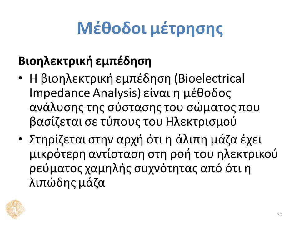 Μέθοδοι μέτρησης Βιοηλεκτρική εμπέδηση Η βιοηλεκτρική εμπέδηση (Bioelectrical Impedance Analysis) είναι η μέθοδος ανάλυσης της σύστασης του σώματος που βασίζεται σε τύπους του Ηλεκτρισμού Στηρίζεται στην αρχή ότι η άλιπη μάζα έχει μικρότερη αντίσταση στη ροή του ηλεκτρικού ρεύματος χαμηλής συχνότητας από ότι η λιπώδης μάζα 30