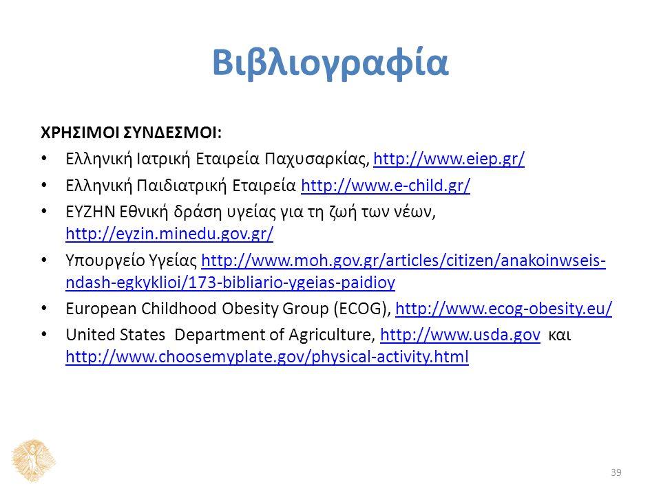 Βιβλιογραφία ΧΡΗΣΙΜΟΙ ΣΥΝΔΕΣΜΟΙ: Ελληνική Ιατρική Εταιρεία Παχυσαρκίας, http://www.eiep.gr/http://www.eiep.gr/ Ελληνική Παιδιατρική Εταιρεία http://www.e-child.gr/http://www.e-child.gr/ ΕΥΖΗΝ Εθνική δράση υγείας για τη ζωή των νέων, http://eyzin.minedu.gov.gr/ http://eyzin.minedu.gov.gr/ Υπουργείο Υγείας http://www.moh.gov.gr/articles/citizen/anakoinwseis- ndash-egkyklioi/173-bibliario-ygeias-paidioyhttp://www.moh.gov.gr/articles/citizen/anakoinwseis- ndash-egkyklioi/173-bibliario-ygeias-paidioy European Childhood Obesity Group (ECOG), http://www.ecog-obesity.eu/http://www.ecog-obesity.eu/ United States Department of Agriculture, http://www.usda.gov και http://www.choosemyplate.gov/physical-activity.htmlhttp://www.usda.gov http://www.choosemyplate.gov/physical-activity.html 39