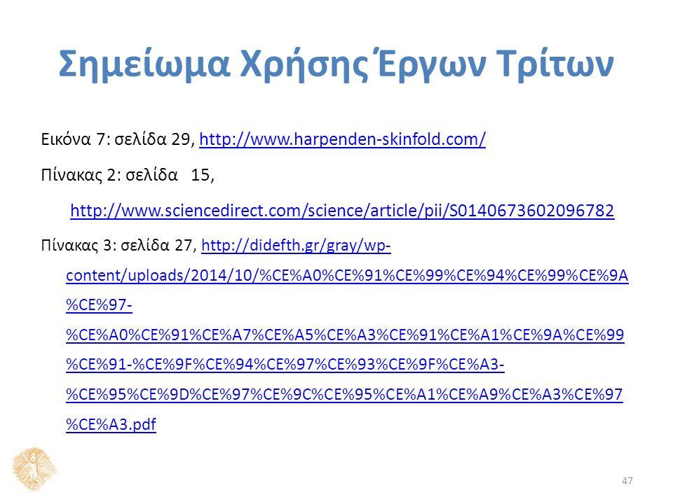 Σημείωμα Χρήσης Έργων Τρίτων Εικόνα 7: σελίδα 29, http://www.harpenden-skinfold.com/http://www.harpenden-skinfold.com/ Πίνακας 2: σελίδα 15, http://www.sciencedirect.com/science/article/pii/S0140673602096782 Πίνακας 3: σελίδα 27, http://didefth.gr/gray/wp- content/uploads/2014/10/%CE%A0%CE%91%CE%99%CE%94%CE%99%CE%9A %CE%97- %CE%A0%CE%91%CE%A7%CE%A5%CE%A3%CE%91%CE%A1%CE%9A%CE%99 %CE%91-%CE%9F%CE%94%CE%97%CE%93%CE%9F%CE%A3- %CE%95%CE%9D%CE%97%CE%9C%CE%95%CE%A1%CE%A9%CE%A3%CE%97 %CE%A3.pdfhttp://didefth.gr/gray/wp- content/uploads/2014/10/%CE%A0%CE%91%CE%99%CE%94%CE%99%CE%9A %CE%97- %CE%A0%CE%91%CE%A7%CE%A5%CE%A3%CE%91%CE%A1%CE%9A%CE%99 %CE%91-%CE%9F%CE%94%CE%97%CE%93%CE%9F%CE%A3- %CE%95%CE%9D%CE%97%CE%9C%CE%95%CE%A1%CE%A9%CE%A3%CE%97 %CE%A3.pdf 47