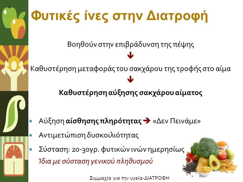 Φυτικές ίνες στην Διατροφή Βοηθούν στην επιβράδυνση της πέψης  Καθυστέρηση μεταφοράς του σακχάρου της τροφής στο αίμα  Καθυστέρηση αύξησης σακχάρου αίματος Αύξηση αίσθησης πληρότητας  « Δεν Πεινάμε » Αντιμετώπιση δυσκοιλιότητας Σύσταση : 20-30 γρ.