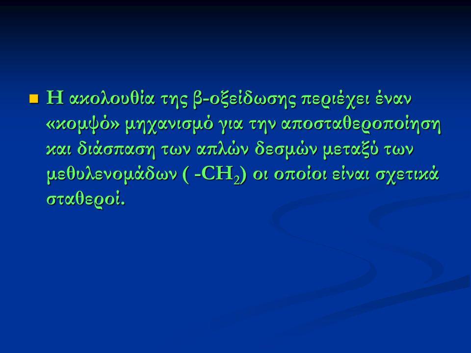 Η ακολουθία της β-οξείδωσης περιέχει έναν «κομψό» μηχανισμό για την αποσταθεροποίηση και διάσπαση των απλών δεσμών μεταξύ των μεθυλενομάδων ( -CH 2 ) οι οποίοι είναι σχετικά σταθεροί.