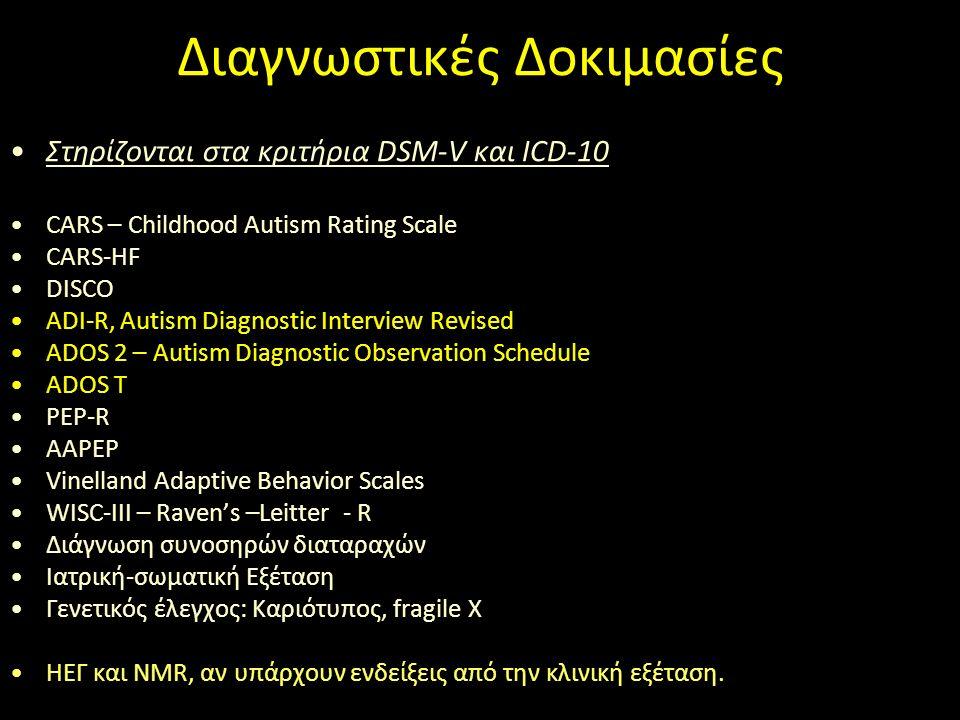 Διαγνωστικές Δοκιμασίες Στηρίζονται στα κριτήρια DSM-V και ICD-10 CARS – Childhood Autism Rating Scale CARS-HF DISCO ADI-R, Autism Diagnostic Interview Revised ADOS 2 – Autism Diagnostic Observation Schedule ADOS T PEP-R AAPEP Vinelland Adaptive Behavior Scales WISC-III – Raven's –Leitter - R Διάγνωση συνοσηρών διαταραχών Ιατρική-σωματική Εξέταση Γενετικός έλεγχος: Καριότυπος, fragile X ΗΕΓ και NMR, αν υπάρχουν ενδείξεις από την κλινική εξέταση.