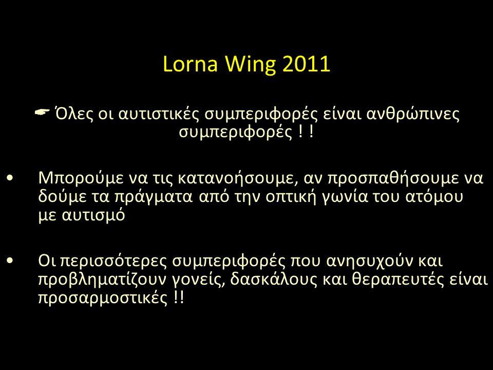 Lorna Wing 2011  Όλες οι αυτιστικές συμπεριφορές είναι ανθρώπινες συμπεριφορές ! ! Μπορούμε να τις κατανοήσουμε, αν προσπαθήσουμε να δούμε τα πράγματ