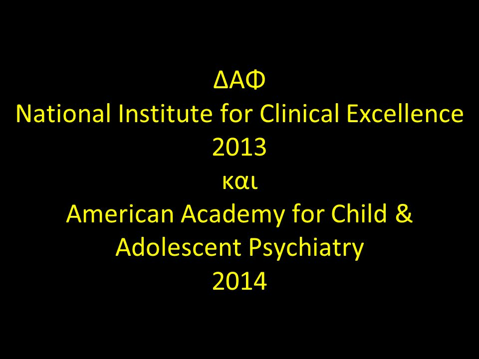 ΔΑΦ National Institute for Clinical Excellence 2013 και American Academy for Child & Adolescent Psychiatry 2014