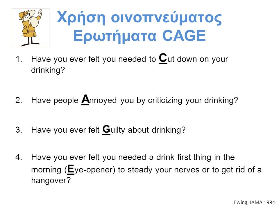 Χρήση οινοπνεύματος Ερωτήματα CAGE 1.Have you ever felt you needed to C ut down on your drinking? 2.Have people A nnoyed you by criticizing your drink
