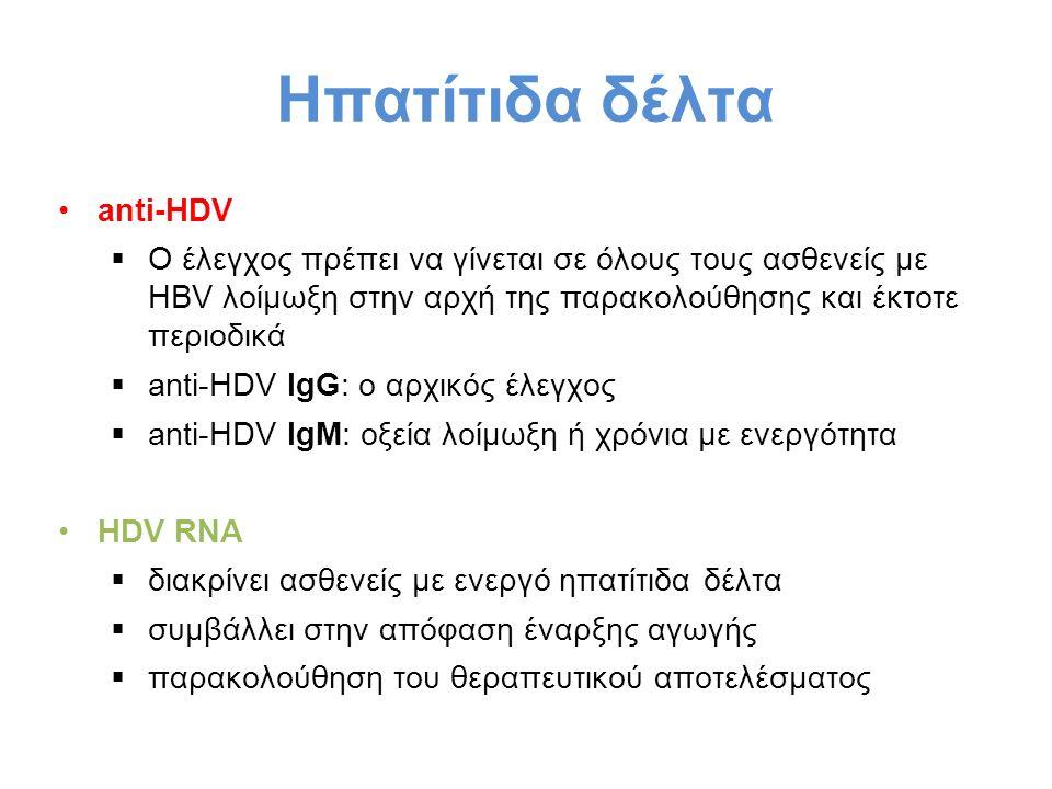 Ηπατίτιδα δέλτα anti-HDV  Ο έλεγχος πρέπει να γίνεται σε όλους τους ασθενείς με HBV λοίμωξη στην αρχή της παρακολούθησης και έκτοτε περιοδικά  anti-HDV IgG: ο αρχικός έλεγχος  anti-HDV IgM: οξεία λοίμωξη ή χρόνια με ενεργότητα HDV RNA  διακρίνει ασθενείς με ενεργό ηπατίτιδα δέλτα  συμβάλλει στην απόφαση έναρξης αγωγής  παρακολούθηση του θεραπευτικού αποτελέσματος