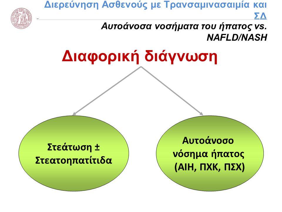 Διερεύνηση Ασθενούς με Τρανσαμινασαιμία και ΣΔ Αυτοάνοσα νοσήματα του ήπατος vs. NAFLD/NASH Διαφορική διάγνωση Στεάτωση ± Στεατοηπατίτιδα Αυτοάνοσο νό
