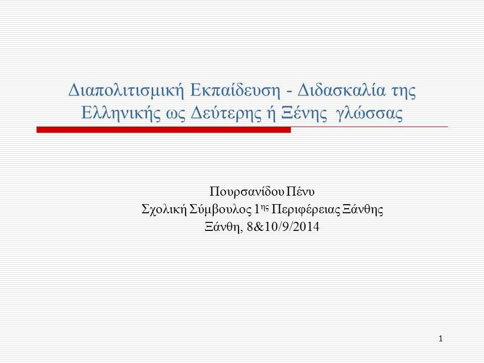 1 Διαπολιτισμική Εκπαίδευση - Διδασκαλία της Ελληνικής ως Δεύτερης ή Ξένης γλώσσας Πουρσανίδου Πένυ Σχολική Σύμβουλος 1 ης Περιφέρειας Ξάνθης Ξάνθη, 8&10/9/2014