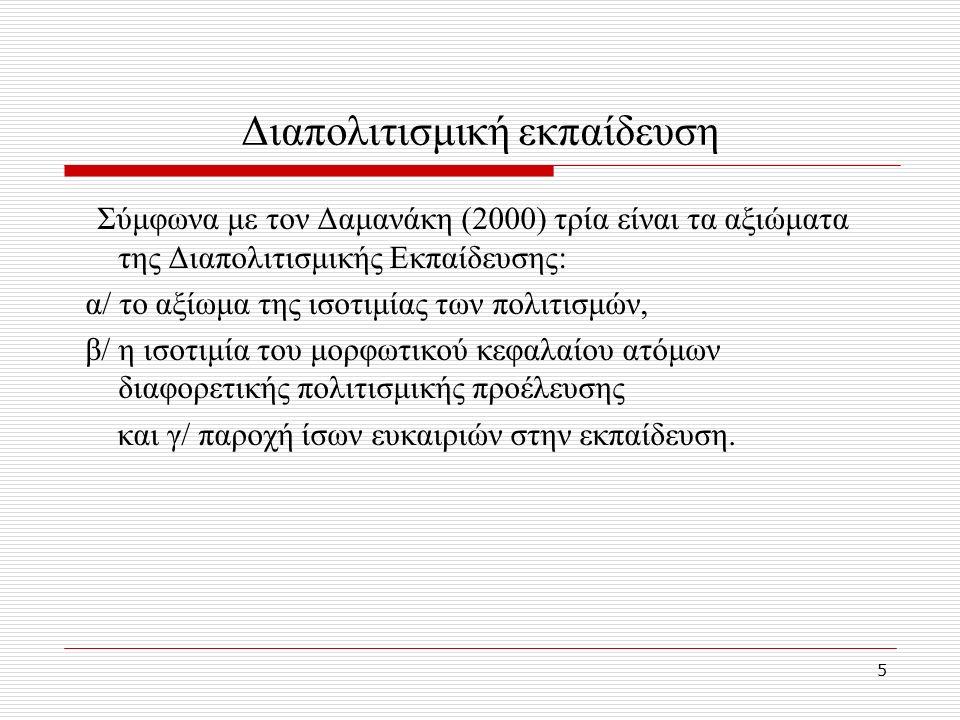 5 Διαπολιτισμική εκπαίδευση Σύμφωνα με τον Δαμανάκη (2000) τρία είναι τα αξιώματα της Διαπολιτισμικής Εκπαίδευσης: α/ το αξίωμα της ισοτιμίας των πολιτισμών, β/ η ισοτιμία του μορφωτικού κεφαλαίου ατόμων διαφορετικής πολιτισμικής προέλευσης και γ/ παροχή ίσων ευκαιριών στην εκπαίδευση.