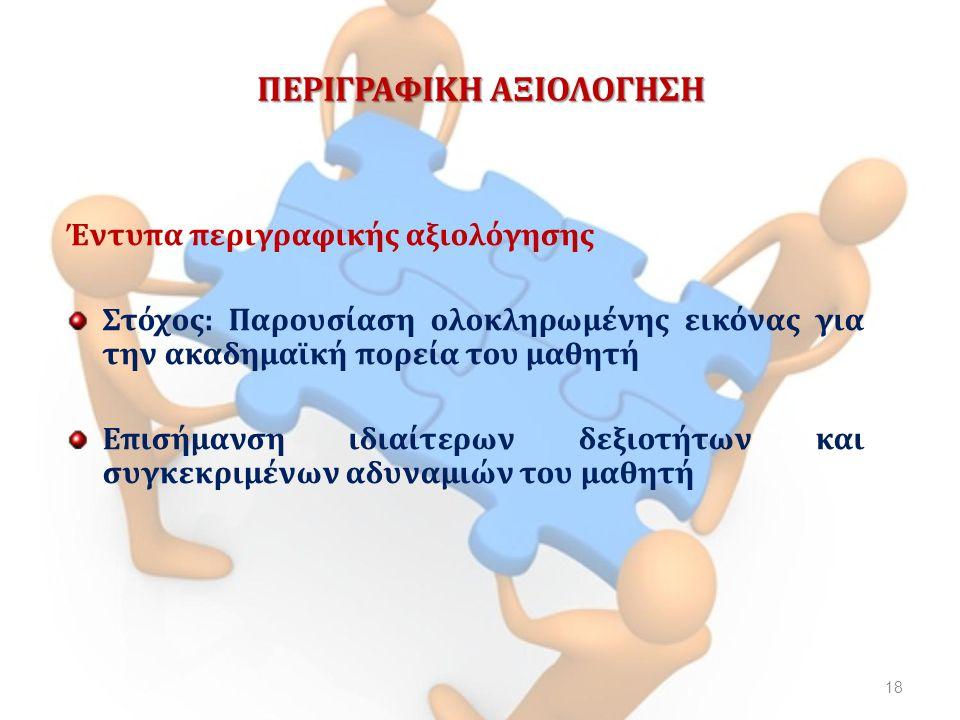 ΠΕΡΙΓΡΑΦΙΚΗ ΑΞΙΟΛΟΓΗΣΗ Έντυπα περιγραφικής αξιολόγησης Στόχος: Παρουσίαση ολοκληρωμένης εικόνας για την ακαδημαϊκή πορεία του μαθητή Επισήμανση ιδιαίτερων δεξιοτήτων και συγκεκριμένων αδυναμιών του μαθητή 18