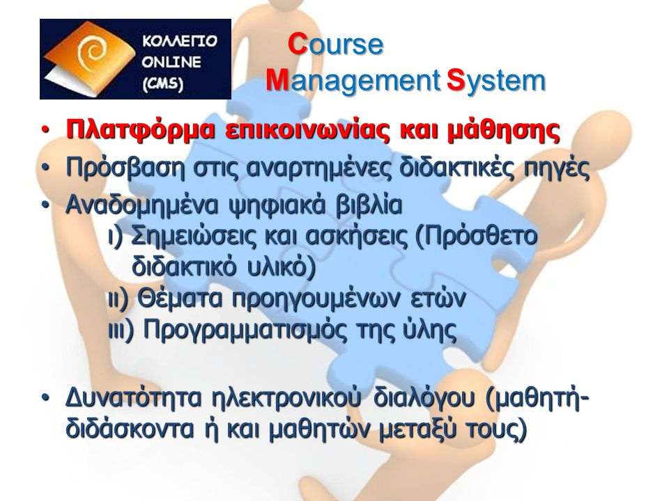 Course Management System Πλατφόρμα επικοινωνίας και μάθησης Πλατφόρμα επικοινωνίας και μάθησης Πρόσβαση στις αναρτημένες διδακτικές πηγές Πρόσβαση στις αναρτημένες διδακτικές πηγές Αναδομημένα ψηφιακά βιβλία ι) Σημειώσεις και ασκήσεις (Πρόσθετο διδακτικό υλικό) ιι) Θέματα προηγουμένων ετών ιιι) Προγραμματισμός της ύλης Αναδομημένα ψηφιακά βιβλία ι) Σημειώσεις και ασκήσεις (Πρόσθετο διδακτικό υλικό) ιι) Θέματα προηγουμένων ετών ιιι) Προγραμματισμός της ύλης Δυνατότητα ηλεκτρονικού διαλόγου (μαθητή- διδάσκοντα ή και μαθητών μεταξύ τους) Δυνατότητα ηλεκτρονικού διαλόγου (μαθητή- διδάσκοντα ή και μαθητών μεταξύ τους)