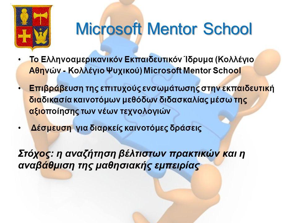 Microsoft Mentor School Microsoft Mentor School Το Ελληνοαμερικανικόν Εκπαιδευτικόν Ίδρυμα (Κολλέγιο Αθηνών - Κολλέγιο Ψυχικού) Microsoft Mentor School Επιβράβευση της επιτυχούς ενσωμάτωσης στην εκπαιδευτική διαδικασία καινοτόμων μεθόδων διδασκαλίας μέσω της αξιοποίησης των νέων τεχνολογιών Δέσμευση για διαρκείς καινοτόμες δράσεις Στόχος: η αναζήτηση βέλτιστων πρακτικών και η αναβάθμιση της μαθησιακής εμπειρίας