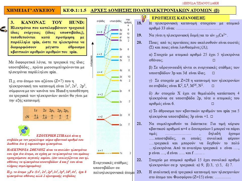 ΧΗΜΕΙΑ Γ' ΛΥΚΕΙΟΥΚΕΦ.1: 1.5 ΑΡΧΕΣ ΔΟΜΗΣΗΣ ΠΟΛΥΗΛΕΚΤΡΟΝΙΑΚΩΝ ΑΤΟΜΩΝ (β) 18.H ηλεκτρονιακή κατανομή στοιχείου με ατομικό αριθμό 33 είναι: …………………………… 19.Να γίνει η ηλεκτρονιακή δομή για το ιόν 20 Ca 2+.
