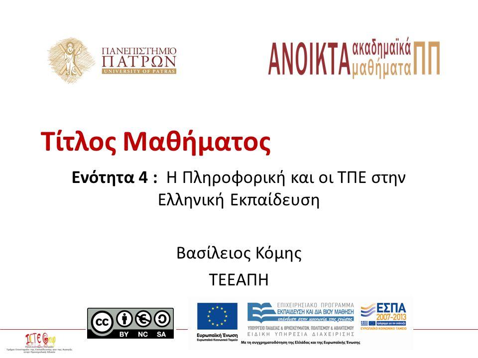 ΤΠΕ στην Εκπαίδευση Διδάσκων : Βασίλης Κόμης Τίτλος Μαθήματος Ενότητα 4 : Η Πληροφορική και οι ΤΠΕ στην Ελληνική Εκπαίδευση Βασίλειος Κόμης ΤΕΕΑΠΗ