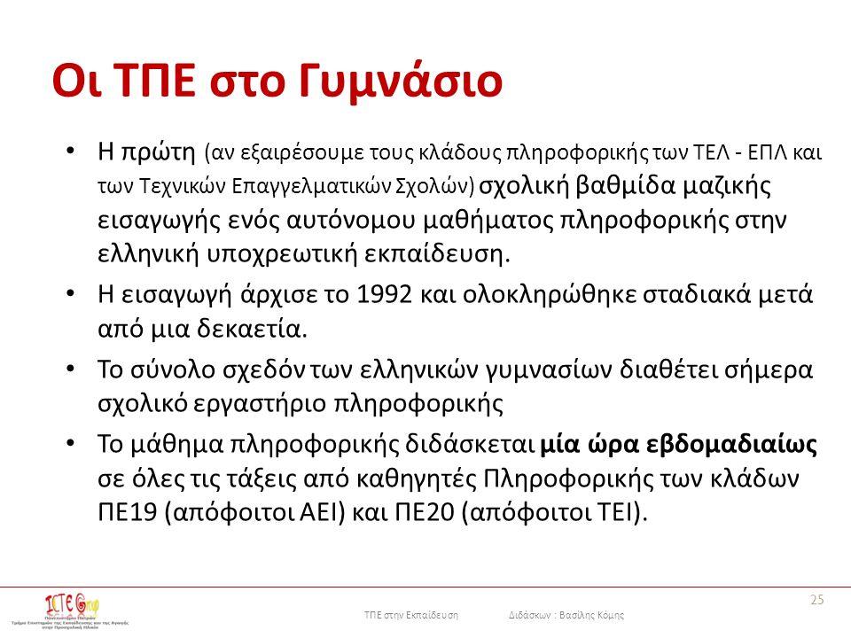 ΤΠΕ στην Εκπαίδευση Διδάσκων : Βασίλης Κόμης Οι ΤΠΕ στο Γυμνάσιο Η πρώτη (αν εξαιρέσουμε τους κλάδους πληροφορικής των ΤΕΛ - ΕΠΛ και των Τεχνικών Επαγγελματικών Σχολών) σχολική βαθμίδα μαζικής εισαγωγής ενός αυτόνομου μαθήματος πληροφορικής στην ελληνική υποχρεωτική εκπαίδευση.