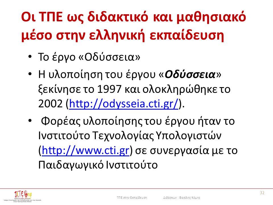 ΤΠΕ στην Εκπαίδευση Διδάσκων : Βασίλης Κόμης Οι ΤΠΕ ως διδακτικό και μαθησιακό μέσο στην ελληνική εκπαίδευση Το έργο «Οδύσσεια» Η υλοποίηση του έργου «Οδύσσεια» ξεκίνησε το 1997 και ολοκληρώθηκε το 2002 (http://odysseia.cti.gr/).http://odysseia.cti.gr/ Φορέας υλοποίησης του έργου ήταν το Ινστιτούτο Τεχνολογίας Υπολογιστών (http://www.cti.gr) σε συνεργασία με το Παιδαγωγικό Ινστιτούτοhttp://www.cti.gr 32