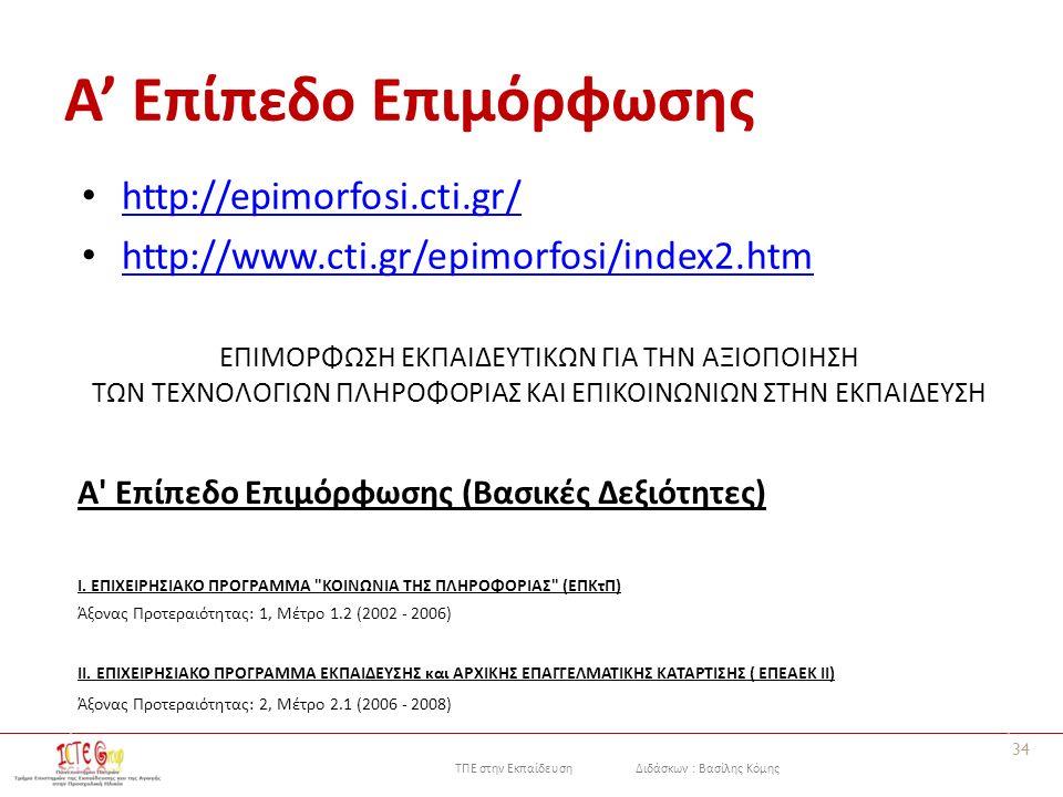 ΤΠΕ στην Εκπαίδευση Διδάσκων : Βασίλης Κόμης Α' Επίπεδο Επιμόρφωσης http://epimorfosi.cti.gr/ http://www.cti.gr/epimorfosi/index2.htm 34 ΕΠΙΜΟΡΦΩΣΗ ΕΚΠΑΙΔΕΥΤΙΚΩΝ ΓΙΑ ΤΗΝ ΑΞΙΟΠΟΙΗΣΗ ΤΩΝ ΤΕΧΝΟΛΟΓΙΩΝ ΠΛΗΡΟΦΟΡΙΑΣ ΚΑΙ ΕΠΙΚΟΙΝΩΝΙΩΝ ΣΤΗΝ ΕΚΠΑΙΔΕΥΣΗ A Επίπεδο Επιμόρφωσης (Βασικές Δεξιότητες) Ι.