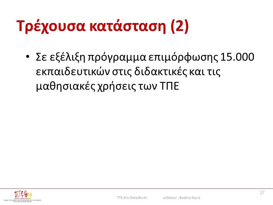 ΤΠΕ στην Εκπαίδευση Διδάσκων : Βασίλης Κόμης Τρέχουσα κατάσταση (2) Σε εξέλιξη πρόγραμμα επιμόρφωσης 15.000 εκπαιδευτικών στις διδακτικές και τις μαθησιακές χρήσεις των ΤΠΕ 37