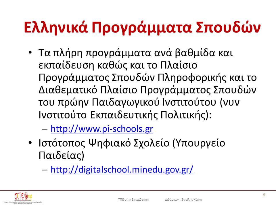 ΤΠΕ στην Εκπαίδευση Διδάσκων : Βασίλης Κόμης Ελληνικά Προγράμματα Σπουδών Τα πλήρη προγράμματα ανά βαθμίδα και εκπαίδευση καθώς και το Πλαίσιο Προγράμματος Σπουδών Πληροφορικής και το Διαθεματικό Πλαίσιο Προγράμματος Σπουδών του πρώην Παιδαγωγικού Ινστιτούτου (νυν Ινστιτούτο Εκπαιδευτικής Πολιτικής): – http://www.pi-schools.gr http://www.pi-schools.gr Ιστότοπος Ψηφιακό Σχολείο (Υπουργείο Παιδείας) – http://digitalschool.minedu.gov.gr/ http://digitalschool.minedu.gov.gr/ 8