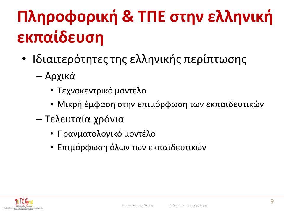 ΤΠΕ στην Εκπαίδευση Διδάσκων : Βασίλης Κόμης Πληροφορική & ΤΠΕ στην ελληνική εκπαίδευση Ιδιαιτερότητες της ελληνικής περίπτωσης – Αρχικά Τεχνοκεντρικό μοντέλο Μικρή έμφαση στην επιμόρφωση των εκπαιδευτικών – Τελευταία χρόνια Πραγματολογικό μοντέλο Επιμόρφωση όλων των εκπαιδευτικών 9