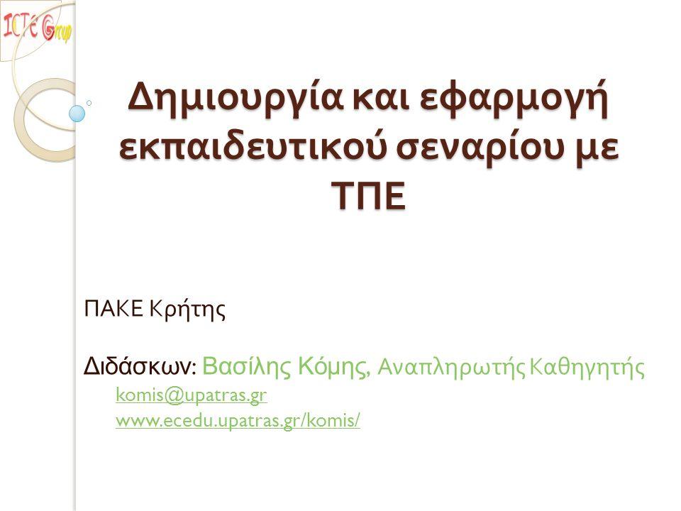Δημιουργία και εφαρμογή εκπαιδευτικού σεναρίου με ΤΠΕ ΠΑΚΕ Κρήτης Διδάσκων : Βασίλης Κόμης, Αναπληρωτής Καθηγητής komis@upatras.gr www.ecedu.upatras.g