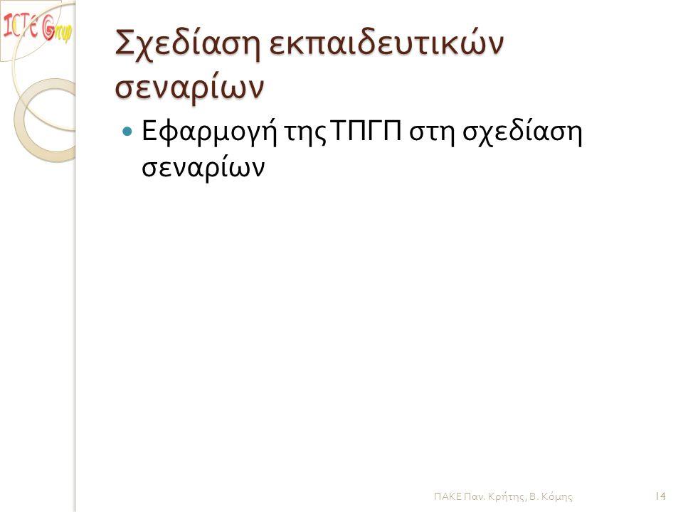 Σχεδίαση εκπαιδευτικών σεναρίων Εφαρμογή της ΤΠΓΠ στη σχεδίαση σεναρίων ΠΑΚΕ Παν. Κρήτης, Β. Κόμης 14