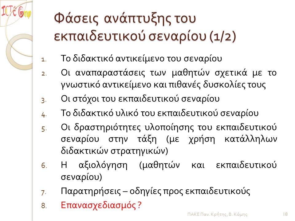 Φάσεις ανάπτυξης του εκπαιδευτικού σεναρίου (1/2) 1. Το διδακτικό αντικείμενο του σεναρίου 2. Οι αναπαραστάσεις των μαθητών σχετικά με το γνωστικό αντ