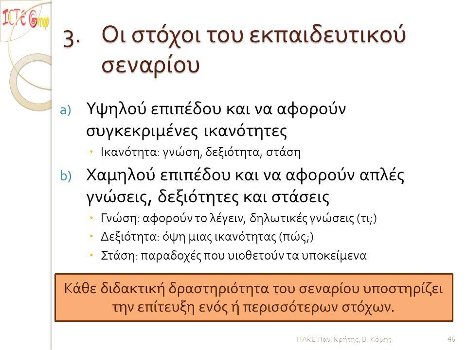 3.Οι στόχοι του εκπαιδευτικού σεναρίου a) Υψηλού επιπέδου και να αφορούν συγκεκριμένες ικανότητες  Ικανότητα : γνώση, δεξιότητα, στάση b) Χαμηλού επιπέδου και να αφορούν απλές γνώσεις, δεξιότητες και στάσεις  Γνώση : αφορούν το λέγειν, δηλωτικές γνώσεις ( τι ;)  Δεξιότητα : όψη μιας ικανότητας ( πώς ;)  Στάση : παραδοχές που υιοθετούν τα υποκείμενα Κάθε διδακτική δραστηριότητα του σεναρίου υ π οστηρίζει την ε π ίτευξη ενός ή π ερισσότερων στόχων.
