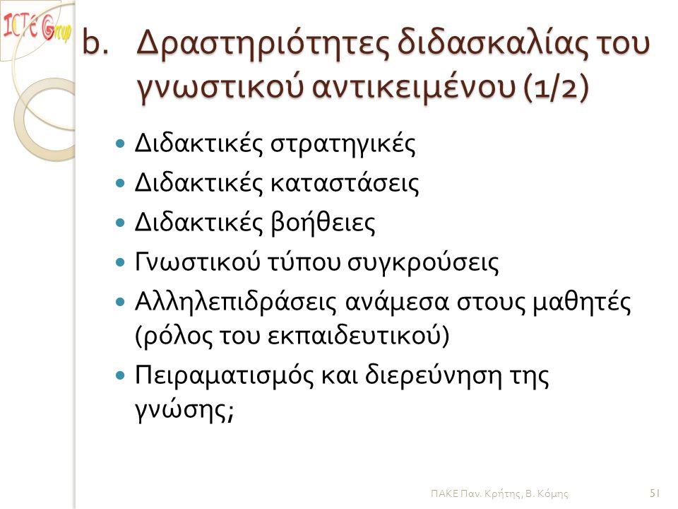b.Δραστηριότητες διδασκαλίας του γνωστικού αντικειμένου (1/2) Διδακτικές στρατηγικές Διδακτικές καταστάσεις Διδακτικές βοήθειες Γνωστικού τύπου συγκρούσεις Αλληλεπιδράσεις ανάμεσα στους μαθητές ( ρόλος του εκπαιδευτικού ) Πειραματισμός και διερεύνηση της γνώσης ; ΠΑΚΕ Παν.