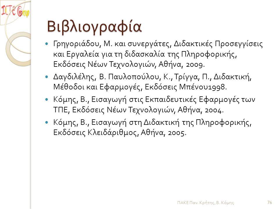 Βιβλιογραφία Γρηγοριάδου, Μ. και συνεργάτες, Διδακτικές Προσεγγίσεις και Εργαλεία για τη διδασκαλία της Πληροφορικής, Εκδόσεις Νέων Τεχνολογιών, Αθήνα